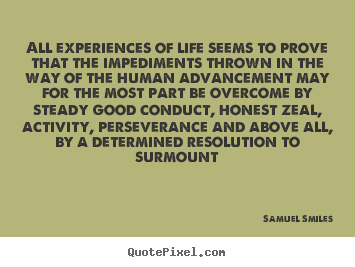 Quote about life - All experiences of life seems to prove that the impediments thrown in..