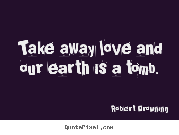 Take away love and our earth is a tomb. Robert Browning  life sayings