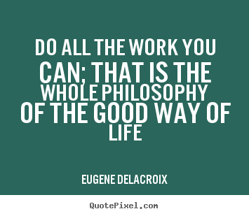 Do all the work you can; that is the whole philosophy of.. Eugene Delacroix great life quotes
