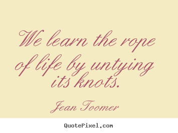 Make image quote about life - We learn the rope of life by untying its knots.
