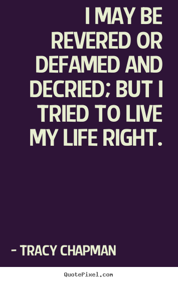 I may be revered or defamed and decried; but i tried to live my life right. Tracy Chapman  life sayings