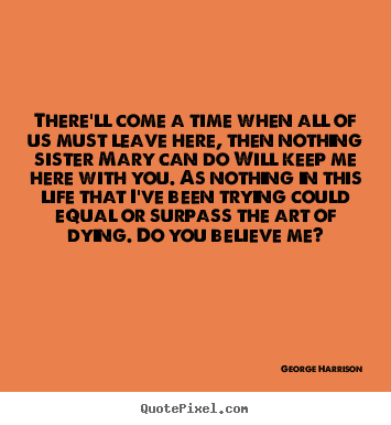 Make custom picture quotes about life - There'll come a time when all of us must leave here, then nothing..