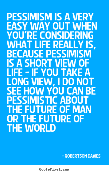 How to make picture quotes about life - Pessimism is a very easy way out when you're considering what..