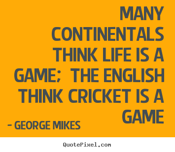 Make pictures sayings about life - Many continentals think life is a game; the..