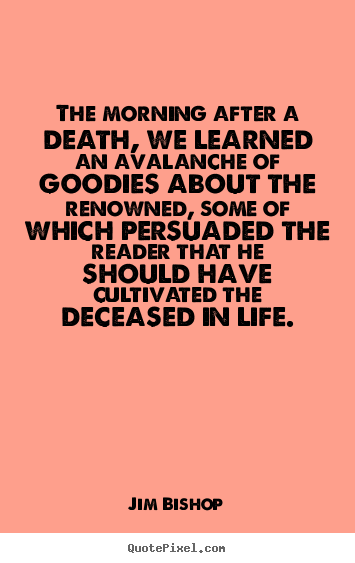 Life quote - The morning after a death, we learned an avalanche of goodies..
