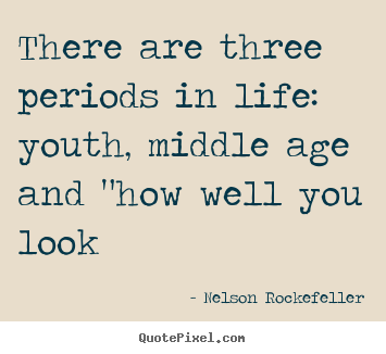 Diy Picture Quotes About Life There Are Three Periods In Life Youth Middle Age And Quot How