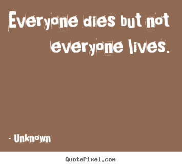 Life quotes - Everyone dies but not everyone lives.