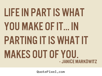 Janice Markowitz picture quotes - Life in part is what you make of it... in parting it is what it makes.. - Life quote