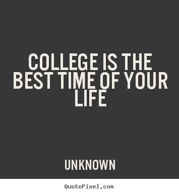Quotes about life - College is the best time of your life