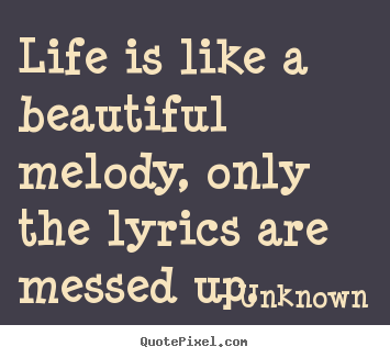 Quotes about life - Life is like a beautiful melody, only the lyrics are messed up.