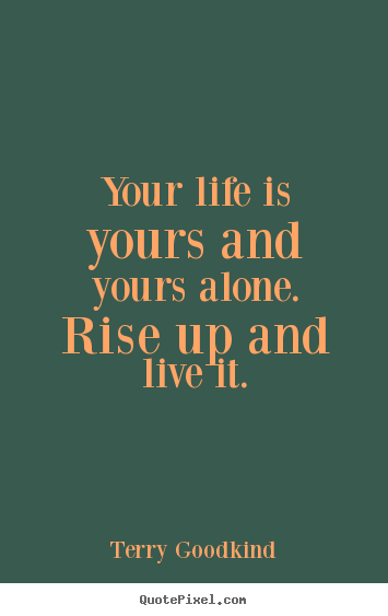 Quote About Life   Your Life Is Yours And Yours Alone. Rise Up And Live
