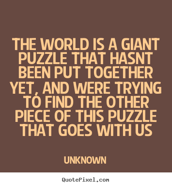 Life Quotes Unknown Glamorous Unknown Picture Quotes  The World Is A Giant Puzzle That Hasnt