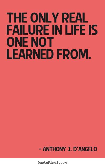 Anthony J. D'Angelo picture quote - The only real failure in life is one not learned.. - Life quote