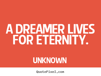 Life quotes - A dreamer lives for eternity.