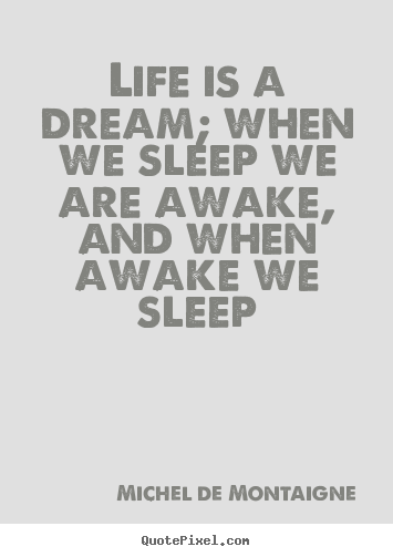 Quote about life - Life is a dream; when we sleep we are awake, and when awake..