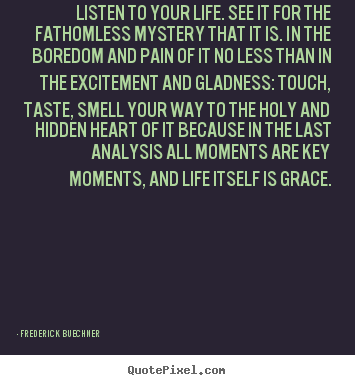 Frederick Buechner picture quotes - Listen to your life. see it for the fathomless mystery that it is... - Life quotes