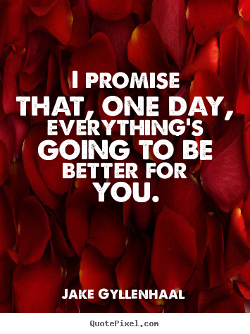 Jake Gyllenhaal picture quotes - I promise that, one day, everything's going.. - Life quotes