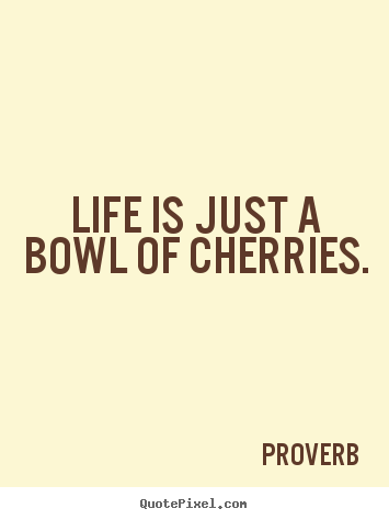 Life is just a bowl of cherries. Proverb famous life quotes