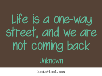 Life is a one-way street, and we are not coming back Unknown great life quote