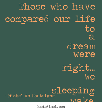Michel De Montaigne picture quotes - Those who have compared our life to a dream were right..... - Life quotes