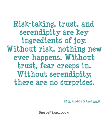 Life quotes - Risk-taking, trust, and serendipity are key ingredients of joy...
