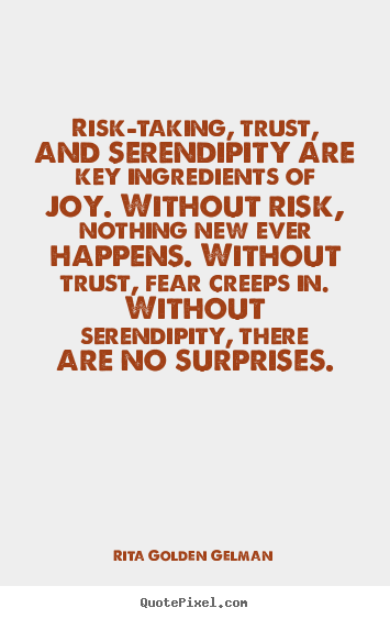 Quote about life - Risk-taking, trust, and serendipity are key ingredients of joy...