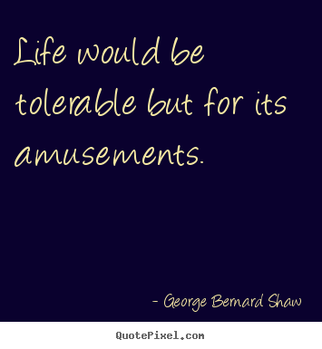 George Bernard Shaw photo quotes - Life would be tolerable but for its amusements. - Life quote