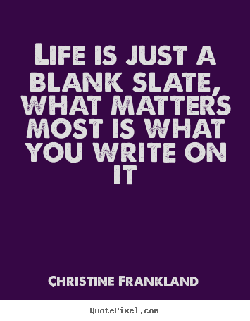 Quote about life - Life is just a blank slate, what matters most..