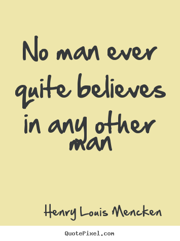 No man ever quite believes in any other man Henry Louis Mencken famous life quotes