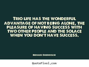 Quotes about life - Trio life has the wonderful advantage of not being..