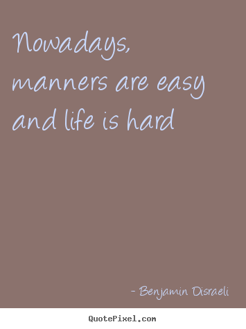 Nowadays, manners are easy and life is hard Benjamin Disraeli great life quotes