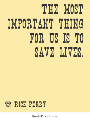 Life Quotes The Most Important Thing For Us Is To Save Lives Fascinating Important Life Quotes