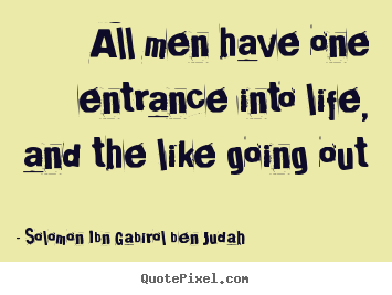 Solomon Ibn Gabirol Ben Judah picture quote - All men have one entrance into life, and the like going out - Life quotes