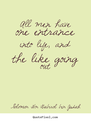 Create graphic picture quote about life - All men have one entrance into life, and the like going out