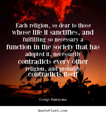 Each religion, so dear to those whose life.. George Santayana great life quote