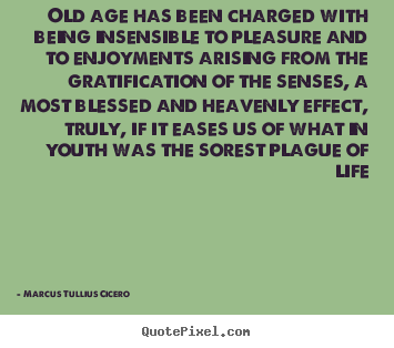 Old age has been charged with being insensible to pleasure.. Marcus Tullius Cicero famous life quotes
