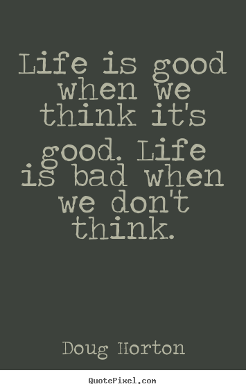 Quotes about life - Life is good when we think it's good. life is bad when we don't..