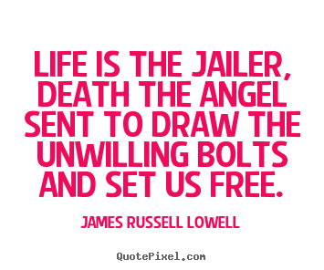James Russell Lowell poster quotes - Life is the jailer, death the angel sent.. - Life quote