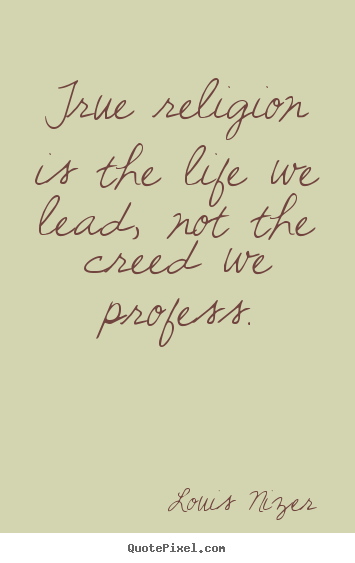 Make personalized picture quotes about life - True religion is the life we lead, not the creed we profess.