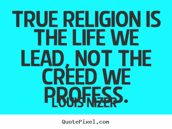 Louis Nizer image quotes - True religion is the life we lead, not the creed we profess. - Life quote