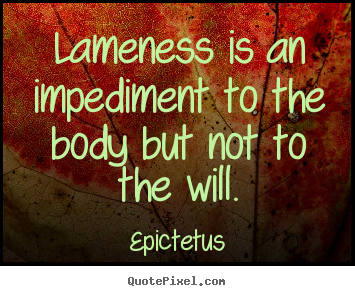 Epictetus picture quotes - Lameness is an impediment to the body but not.. - Life quote