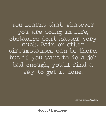 You learnt that, whatever you are doing in life, obstacles.. Jack Youngblood popular life quotes