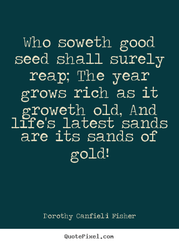 Quote about life - Who soweth good seed shall surely reap; the year grows rich as..