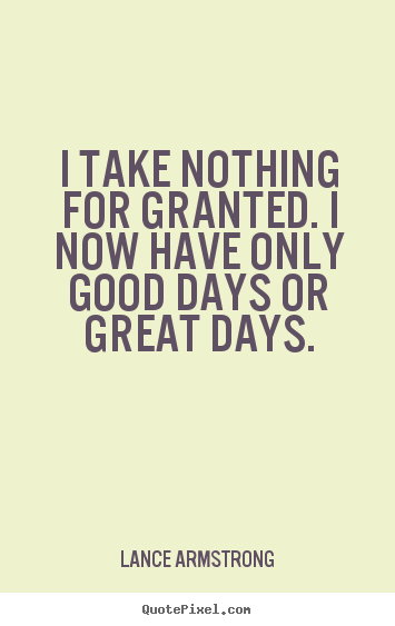 Good I Take Nothing For Granted. I Now Have Only Good Days Or Great.. Quote  About Life ...