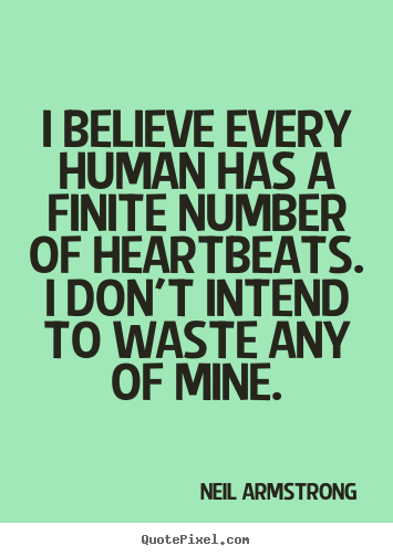 Quote about life - I believe every human has a finite number of heartbeats...