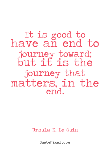 Ursula K. Le Guin picture quote - It is good to have an end to journey toward; but.. - Life quotes