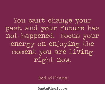 Diy image quotes about life - You can't change your past, and your future has not happened. focus..