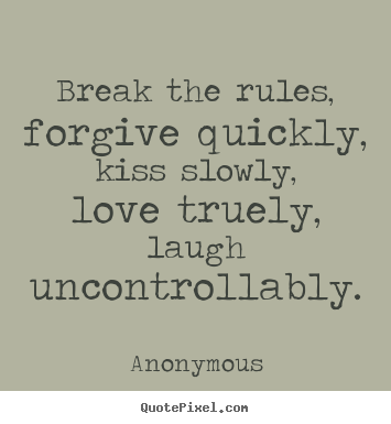 Quote about life - Break the rules, forgive quickly, kiss slowly, love..
