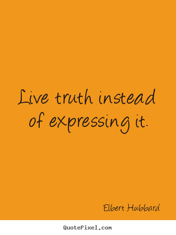 Life quotes - Live truth instead of expressing it.