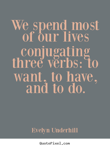 Life Quotes   We Spend Most Of Our Lives Conjugating Three Verbs: To Want,